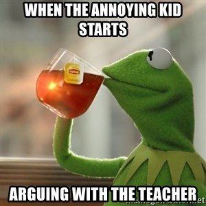 Kermit The Frog Drinking Tea - When the annoying kid starts arguing with the teacher
