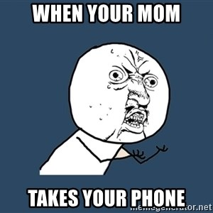 Y U No - when your mom  takes your phone