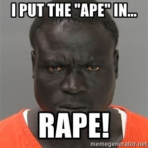 "Jailnigger - I put the ""ape"" in... RAPE!"