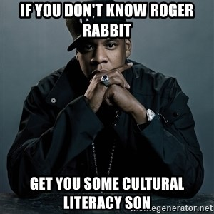 Jay Z problem - If you don't know Roger Rabbit Get you some cultural literacy son