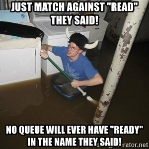 """X they said,X they said - Just match against """"read"""" they said! No queue will ever have """"ready"""" in the name they said!"""