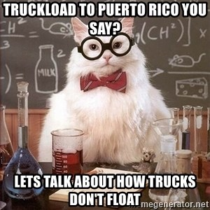 Chemistry Cat - Truckload to Puerto rico you say? Lets talk about how TRUCKS DON'T FLOAT