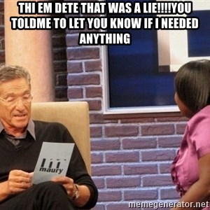 Maury Lie Detector - Thi em dete that was a lie!!!!You toldme to let you know if I needed anything