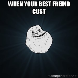 Forever Alone - when your best freind cust