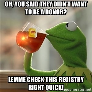 Kermit The Frog Drinking Tea - Oh, you said they didn't want to be a donor? Lemme check this registry right quick!
