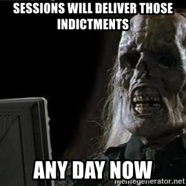 OP will surely deliver skeleton - Sessions will deliver those indictments Any day now