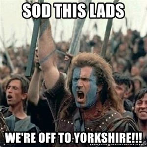 Brave Heart Freedom - SOD THIS LADS WE'RE OFF TO YORKSHIRE!!!