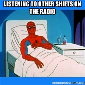 spiderman sick - LIStening to other shifts on the radio