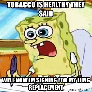 Spongebob What I Learned In Boating School Is - TOBACCO IS HEALTHY THEY SAID WELL NOW IM SIGNING FOR MY LUNG REPLACEMENT