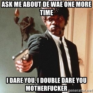 I double dare you - Ask me about de wae one more time I dare you, I double dare you motherfucker