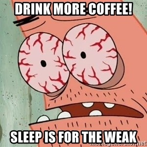 Patrick - Drink more coffee! Sleep is for the weak