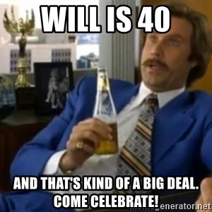 That escalated quickly-Ron Burgundy - Will is 40 And that's kind of a big deal. Come celebrate!