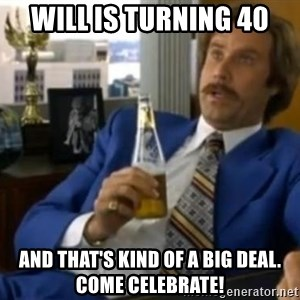 That escalated quickly-Ron Burgundy - Will is turning 40 And that's kind of a big deal. Come celebrate!