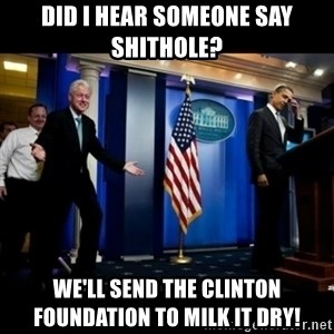 Inappropriate Timing Bill Clinton - did i hear someone say shithole? we'll send the clinton foundation to milk it dry!