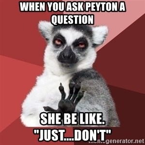 "Chill Out Lemur - When you ask Peyton a question she be like. ""just....don't"""