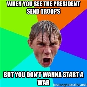 Angry School Boy - When you see the president send troops but you don't wanna start a war