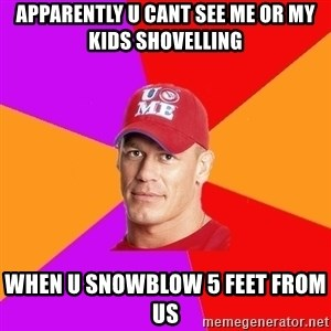 Hypocritical John Cena - Apparently u cant see me or my kids shovelling When u snowblow 5 feet from us