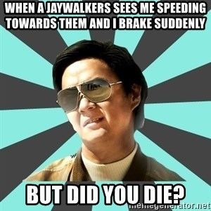 mr chow - When a Jaywalkers sees me speeding towards them and I brake suddenly  But did you die?