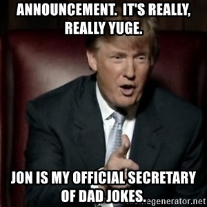 Donald Trump - Announcement.  It's really, really yuge. Jon is my official Secretary of Dad Jokes.