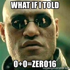 What If I Told You - WHAT IF I TOLD 0+0=ZERO16