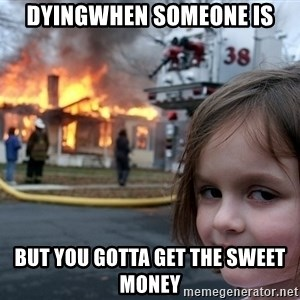 Disaster Girl - DyingWhen someone is But you gotta get the sweet money