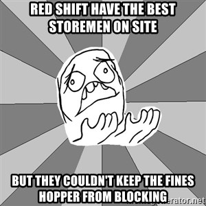 Whyyy??? - red shift have the best storemen on site but they couldn't keep the fines hopper from blocking