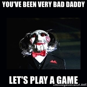 saw jigsaw meme - YOU'VE BEEN VERY BAD DADDY LET'S PLAY A GAME