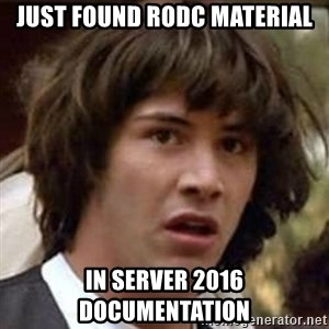 Conspiracy Keanu - Just found RODC material In Server 2016 Documentation