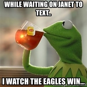 Kermit The Frog Drinking Tea - While waiting on Janet to text.. I watch the Eagles win...