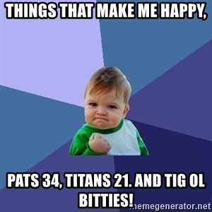 Success Kid - Things that make me happy, Pats 34, Titans 21. And tig ol bitties!
