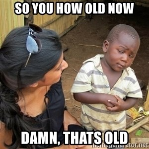 you mean to tell me black kid - So you how old now Damn, thats old