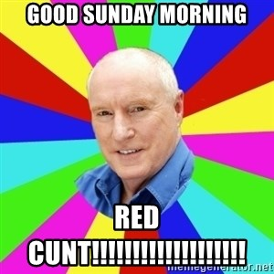Alf Stewart - Good Sunday morning Red CUNT!!!!!!!!!!!!!!!!!!!
