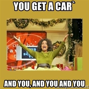 Oprah You get a - You get a car` and you, and you and you