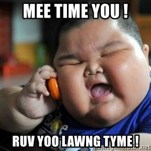 fat chinese kid - Mee time you ! Ruv yoo lawng tyme !