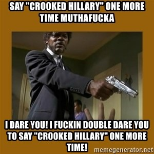 "say what one more time - Say ""crooked hillary"" one more time muthafucka I dare you! I fuckin double dare you to say ""crooked Hillary"" one more time!"