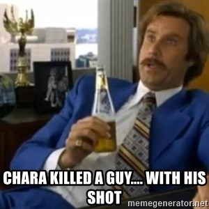 That escalated quickly-Ron Burgundy - Chara killed a guy.... With his shot