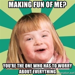 Retard girl - Making fun of me? You're the one who has to worry about everything