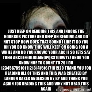 scary meme - Just keep on reading this and ingore the hoorror picture and keep on reading and do not stop how does that sound i like it do you oh you do know this will keep on going for a while and do you knowc your abc if so lets say them abcdefghijklmnopqrstuvwzyz ando you know hoe to count to 20 i do 1234567891011121314151617181920 thank you for reading all of this and this was created by Landon Baker Anderson By By and Thank you again for reading this and why not read this again