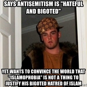 "Scumbag Steve - SAYS ANTISEMITISM IS ""HATEFUL AND BIGOTED"" YET WANTS TO CONVINCE THE WORLD THAT ""ISLAMOPHOBIA"" IS NOT A THING TO JUSTIFY HIS BIGOTED HATRED OF ISLAM"