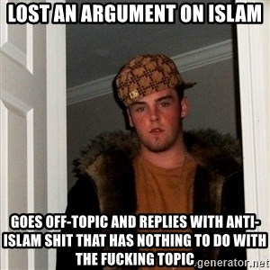 Scumbag Steve - LOST AN ARGUMENT ON ISLAM GOES OFF-TOPIC AND REPLIES WITH ANTI-ISLAM SHIT THAT HAS NOTHING TO DO WITH THE FUCKING TOPIC