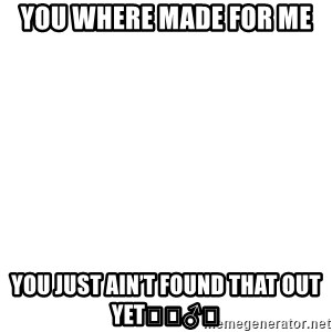 Blank Meme - You where made for me  You just ain't found that out yet🤷🏽♂️