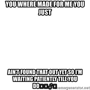 Blank Meme - You where made for me you just Ain't found that out yet so I'm waiting patiently till you do🤷🏽♂️