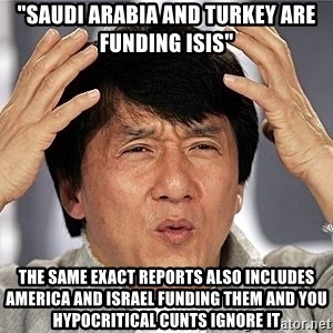"Jackie Chan - ""SAUDI ARABIA AND TURKEY ARE FUNDING ISIS"" THE SAME EXACT REPORTS ALSO INCLUDES AMERICA AND ISRAEL FUNDING THEM AND YOU HYPOCRITICAL CUNTS IGNORE IT"