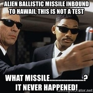 men in black - Alien Ballistic missile inbound to Hawaii, this is not a test What Missile.......................?       It Never Happened!