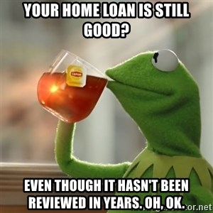 Kermit The Frog Drinking Tea - Your home loan is still good? Even though it hasn't been reviewed in years. Oh, ok.