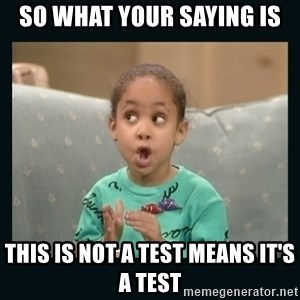 Raven Symone - so what your saying is  this is not a test means it's a test