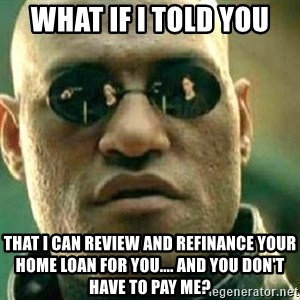 What If I Told You - What if I told you that I can review and refinance your home loan for you.... and you don't have to pay me?