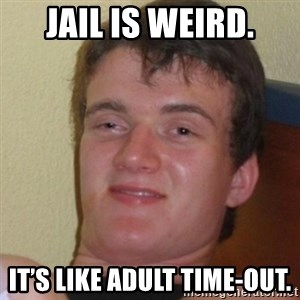 Stoner Stanley - Jail is weird. It's like adult time-out.