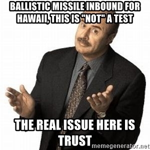 """Dr. Phil - ballistic missile inbound for hawaii, this is """"not"""" a test The real issue here is Trust"""
