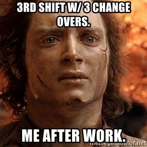 Frodo  - 3rd shift w/ 3 change overs. Me after work.